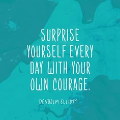 """""""Surprise yourself every day with your own courage."""" — Denholm Elliott"""