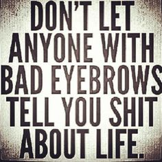 Eyebrows, the window to someone's standards LOL