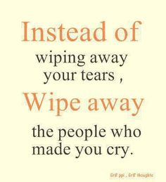 Tears make you strong. Smile through them. Never cry for the same reason. Don't wipe those tears away. Wipe away that awful person who made you cry them.