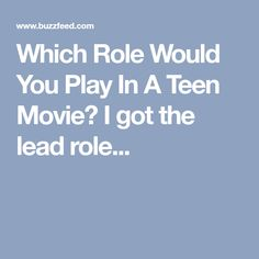 Which Role Would You Play In A Teen Movie? I got the lead role...
