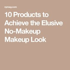 10 Products to Achieve the Elusive No-Makeup Makeup Look