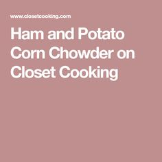 Ham and Potato Corn Chowder on Closet Cooking