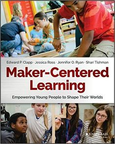 Maker-Centered Learning: Empowering Young People to Shape Their Worlds: Edward P. Clapp, Jessica Ross, Jennifer O. Ryan, Shari Tishman: 9781119259701: Amazon.com: Books