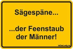 Sägespäne...  ...der Feenstaub der Männer! ... gefunden auf https://www.istdaslustig.de/spruch/1480 #lustig #sprüche #fun #spass