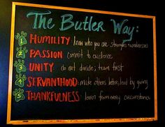 """""""The Butler Way""""  1. Humility - know who you are, strengths & weaknesses  2. Passion - commit to excellence  3. Unity - do not divide; team first  4. Servanthood - make others better; lead by giving  5. Thankfulness - learn from every circumstance    - As displayed in the lockeroom of the Butler Men's Basketball Team"""