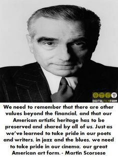 We need to remember that there are other values beyond the financial, and that our American artistic heritage has to be preserved and shared by all of us. Just as we've learned to take pride in our poets and writers, in jazz and the blues, we need to take pride in our cinema, our great American art form. - Martin Scorsese #filmmakingquote #filmmakingquotes