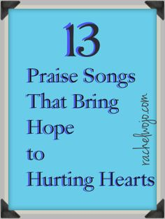 13 Praise Songs that bring Hope to Hurting Hearts