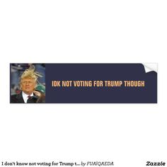 I don't know not voting for Trump though Car Bumper Sticker