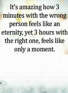 Quotes It's amazing how three minutes with the wrong person feels like an eternity, yet 3 hours with the right one, feels like only a moment.