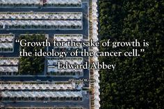 """Growth for the sake of growth is the ideology of the cancer cell."" — Edward Abbey"