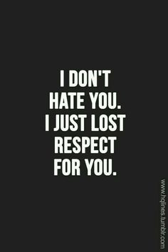 I don't hate you I just lost respect for you
