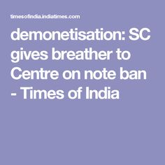 demonetisation: SC gives breather to Centre on note ban - Times of India