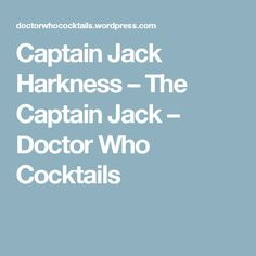 Captain Jack Harkness – The Captain Jack – Doctor Who Cocktails
