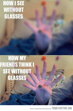 SO TRUE!!! I dont see double, triple, quadruple without my glasses. everythings just BLURRY!!!!!