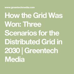 How the Grid Was Won: Three Scenarios for the Distributed Grid in 2030 | Greentech Media