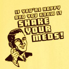 "T-shirt: ""If you're happy and you know it, shake your meds!"""