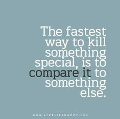 The fastest way to kill something special, is to #compare it to something else.
