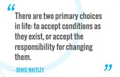 There are two primary choices in life: to accept conditions as they exist, or accept the responsibility for changing them. —DENIS WAITLEY