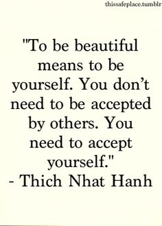 To be beautiful... Accept yourself. Wise words we as women should all live by.