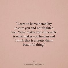 Learn to let vulnerability inspire you and not frighten you. What makes you vulnerable is what makes you human and I think think that is a pretty damn beautiful thing. Now Quotes, Words Quotes, Quotes To Live By, Life Quotes, Sayings, Not Okay Quotes, Flaws Quotes, Heart Quotes, Change Quotes