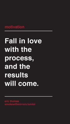 Fall in love with the process & the results will come.