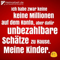 Sprüche für Familien / Mütter mit Kindern.   Ich habe zwar keine Millionen auf dem Konto, aber dafür unbezahlbare Schätze zu Hause: Meine Kinder.  Jetzt Fan werden: www.facebook.com/Heimarbeit.de/ Geld verdienen von Zuhause aus: www.Heimarbeit.de