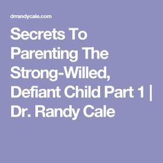 Secrets To Parenting The Strong-Willed, Defiant Child Part 1 | Dr. Randy Cale