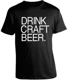 fe8302020a340 Drink Craft Beer T-Shirt. Doug needs this Drinking Shirts