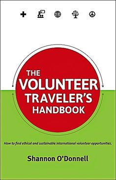 Here's Shannon's Volunteer Traveler's Handbook - full of great info on how to find ethical and sustainable volunteer opportunities around the world.