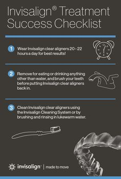 Invisalign® clear aligners use the most advanced technology to transform your smile. Be sure to follow these simple steps so they can do their job transforming your smile while you keep moving forward without missing a beat.    Invisalign clear aligners should only be removed for eating, drinking, brushing, and flossing. Clean them properly, follow your doctor's schedule for switching to new aligners, and be sure to wear them 20-22 hours a day.