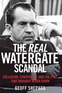 The real Watergate scandal : collusion, conspiracy, and the plot that brought Nixon down