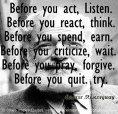 Before you act, Listen. Before you react, think. Before you spend, earn. Before you criticize, wait. Before you pray, forgive. Before you quit. try. ~Ernesr Hemingway #Life  #Quotes