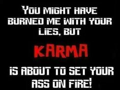 You might of burned me with your lies but karma is about to light your assault on fire...I cant wait to  be there to watch you burn....hahaha
