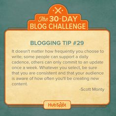"""""""It doesn't matter how frequently you choose to write. Some people can support a daily cadence. Others can only commit to an update once a week. Whatever you select, be sure that you are consistent and that your audience is aware of how often you'll be creating new content."""" - Scott Monty #blogfor30"""