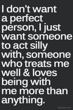 I don't want a perfect person, I want someone to act silly with, someone who treats me well  loves being with me more than anything
