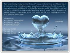 THE IMPORTANCE OF DRINKING WATER  If we were standing in your physical shoes... We would drink enormous quantities of water... (For more text double click)   So much water that in the beginning we would find ourselves uncomfortable because the elimination process would be a bit hindering. *Abraham-Hicks Quotes (AHQ927)