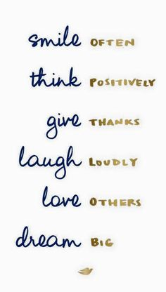 Smile OFTEN, think POSITIVELY, give THANKS, laugh LOUDLY, love OTHERS, dream BIG.