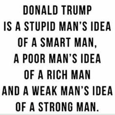 Donald Trump is a stupid man's idea of a smart man, a poor man's idea of a rich man and a weak man's idea of a strong man. Donald Trump, Stupid Guys, Weak Men, Smart Men, Political Views, Political Satire, Entertainment, Rich Man, Sayings
