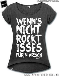 Wenn's nicht rockt, isses für'n Arsch by Francisco Evans ™ Chillaxed T-shirt for women and girls. www.franciscoevans.de Find it HERE: http://franciscoevanstm.spreadshirt.de/customize/product/124922700/sb/t/view/1?noCache=true  #TShirts #Rock #Fashion #Sprueche #Musik #Disco #Tanzen #Rocken #Abrocken #Wochenende #Feiern #Party