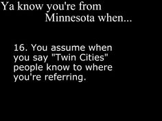 *moves to South Carolina*  Me: So we were driving up to the cities and-  People: What city?  Me: The Twin Cities....  People: huh????