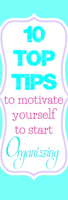 Top 10 tips to motivate yourself to start organizing