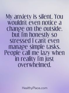 Quote on anxiety: My anxiety is silent. You wouldn't even notice a change on the outside, but I'm honestly so stressed I can't even manage simple tasks. People call me lazy when in reality I'm just overwhelmed. www.HealthyPlace.com #depressionanxietystresstest #SocialAnxietyDisorderTest