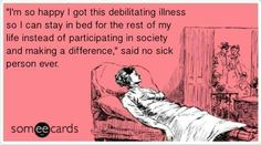 I'm so glad I got this debilitating illness so I can stay in bed for the rest of my life