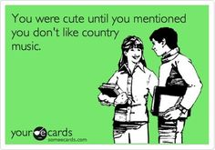 """""""You were cute until you mentioned you don't like country music"""" #Country #Music #ecards"""