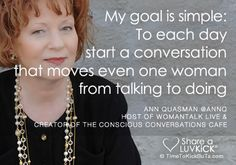 My goal is simple: To each day start a conversation that moves one woman from talking to doing. Ann Quasman via @AnnQ   Share a ♥ LUV KiCK via TimeToKickButs.com
