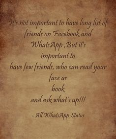 It's not important to have long list of friends on Facebook and WhatsApp,But it's important to have few friends,who can read your face as a book and ask What's up !!!