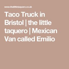 Taco Truck in Bristol | the little taquero | Mexican Van called Emilio