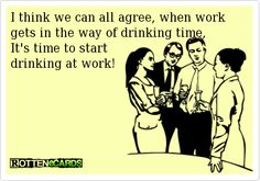 I think we can all agree, when work gets in the way of drinking time,   It's time to start   drinking at work!
