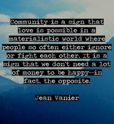 Community is a sign that love is possible in a materialistic world where people so often either ignore or fight each other. It is a sign that we don't need a lot of money to be happy--in fact, the opposite ― Jean Vanier