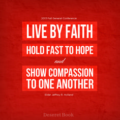 """""""Live by faith, hold fast to hope and show compassion to one another."""" - Elder Jeffrey R. Holland"""